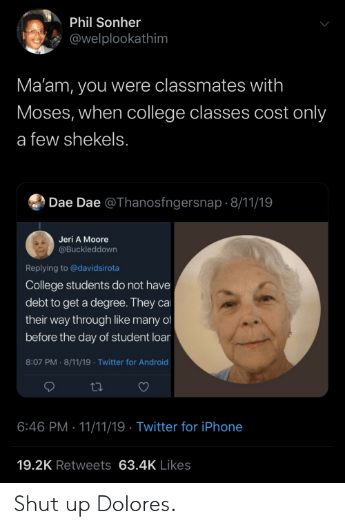 Android, College, and Iphone: Phil Sonher  @welplookathim  Ma'am, you were classmates with  Moses, when college classes cost only  a few shekels.  Dae Dae @Thanosfngersnap 8/11/19  Jeri A Moore  @Buckleddown  Replying to @davidsirota  College students do not have  debt to get a degree. They ca  their way through like many of  before the day of student loar  8:07 PM 8/11/19 Twitter for Android  .  6:46 PM 11/11/19 Twitter for iPhone  19.2K Retweets 63.4K Likes Shut up Dolores.