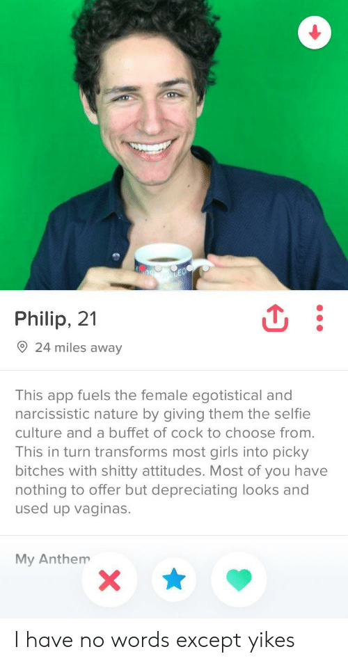 Exceptable: Philip, 21  24 miles away  This app fuels the female egotistical and  narcissistic nature by giving them the selfie  culture and a buffet of cock to choose from.  This in turn transforms most girls into picky  bitches with shitty attitudes. Most of you have  nothing to offer but depreciating looks and  used up vaginas.  My Anthem I have no words except yikes