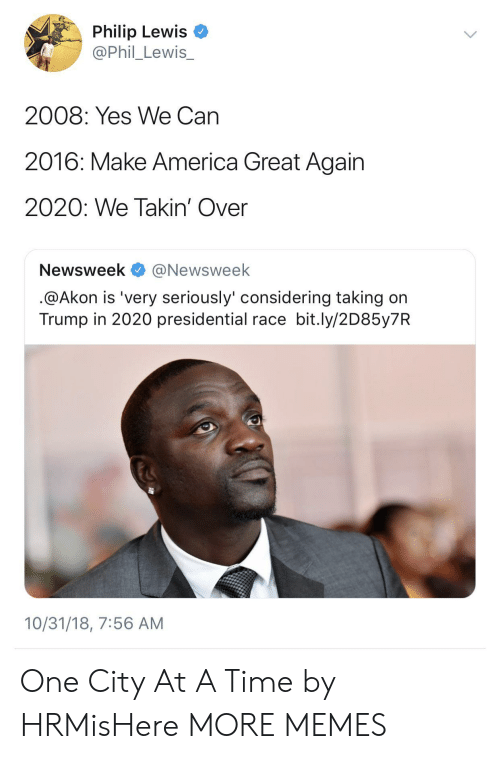 Akon, America, and Dank: Philip Lewis  @Phil_Lewis_  2008: Yes We Can  2016: Make America Great Again  2020: We Takin' Over  Newsweek @Newsweek  @Akon is 'very seriously' considering taking on  Trump in 2020 presidential race bit.ly/2D85y7R  10/31/18, 7:56 AM One City At A Time by HRMisHere MORE MEMES