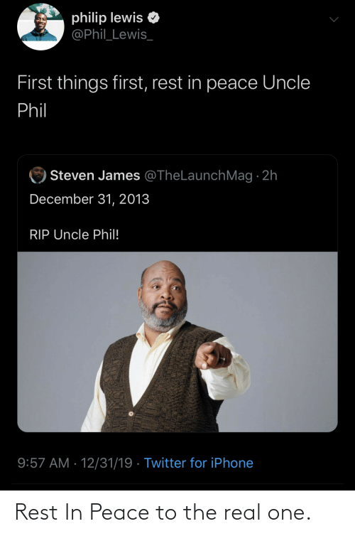 james: philip lewis  @Phil_Lewis_  First things first, rest in peace Uncle  Phil  Steven James @TheLaunchMag · 2h  December 31, 2013  RIP Uncle Phil!  9:57 AM · 12/31/19 · Twitter for iPhone Rest In Peace to the real one.
