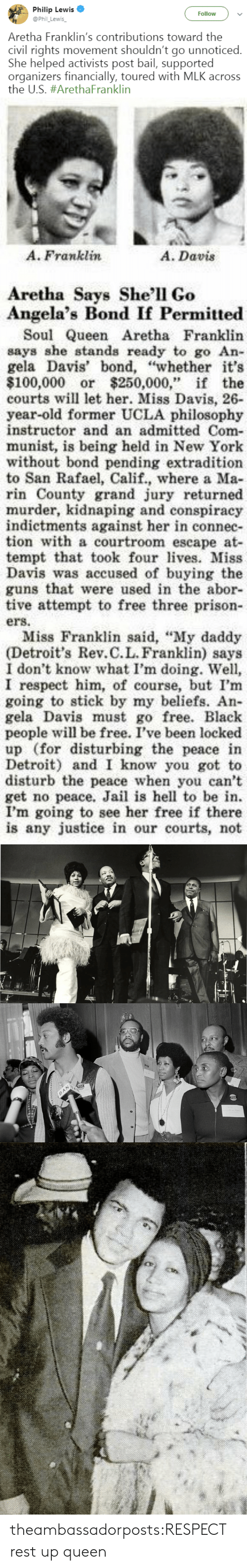 """Anaconda, Detroit, and Guns: Philip Lewis  @Phil_Lewis  Follow  Aretha Franklin's contributions toward the  civil rights movement shouldn't go unnoticed.  She helped activists post bail, supported  organizers financially, toured with MLK across  the US. #ArethaFranklin   A. Franklin  A. Davis  Aretha Says She'll Go  Angela's Bond If Permitted  Soul Queen Aretha Franklin  says she stands ready to go An-  gela Davis' bond, """"whether it's  $100,000 or $250,000,"""" if the  courts will let her. Miss Davis, 26-  year-old former UCLA philosophy  instructor and an admitted Com-  munist, is being held in New York  without bond pending extradition  to San Rafael, Calif., where a Ma  rin County grand jury returned  murder, kidnaping and conspiracy  indictments against her in connec-  tion with a courtroom escape at-  tempt that took fourvs. Miss  Davis was accused of buying the  guns that were used in the abor-  tive attempt to free three prison  ers.  Miss Franklin said, """"My daddy  (Detroit's Rev.C.L. Franklin) says  I don't know what I'm doing. Well,  I respect him, of course, but I'm  going to stick by my beliefs. An-  gela Davis must go free. Black  people will be free. I've been locked  up (for disturbing the peace in  Detroit) and I know you got to  disturb the peace when you can't  get no peace. Jail is hell to be in.  I'm going to see her free if there  is any justice in our courts, not theambassadorposts:RESPECT  rest up queen"""