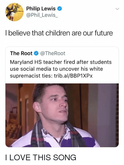 Children, Future, and Love: Philip Lewis  @Phil_Lewis_  I believe that children are our future  The Root @TheRoot  Maryland HS teacher fired after students  use social media to uncover his white  supremacist ties: trib.al/BBP1XPx I LOVE THIS SONG