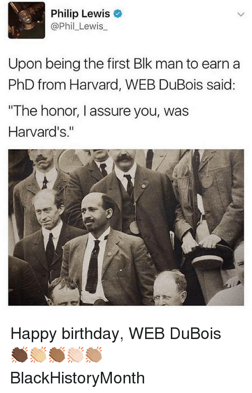 "Birthday, Memes, and Happy Birthday: Philip Lewis  @Phil_Lewis  Upon being the first Blk man to earn a  PhD from Harvard, WEB DuBois said:  The honor, I assure you, was  Harvard's."" Happy birthday, WEB DuBois 👏🏿👏🏼👏🏾👏🏻👏🏽 BlackHistoryMonth"