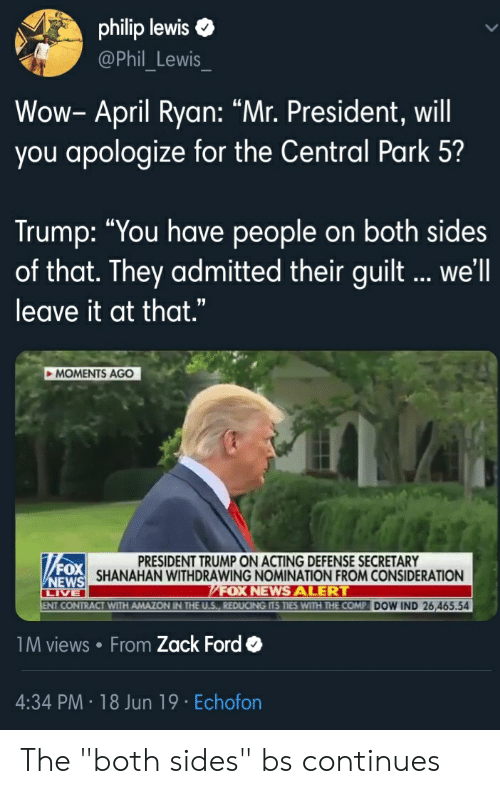 """Amazon, Blackpeopletwitter, and Funny: philip lewis  @Phil Lewis  Wow- April Ryan: """"Mr. President, will  you apologize for the Central Park 5?  Trump: """"You have people on both sides  of that. They admitted their guilt... we'll  leave it at that.""""  MOMENTS AGO  PRESIDENT TRUMP ON ACTING DEFENSE SECRETARY  SHANAHAN WITHDRAWING NOMINATION FROM CONSIDERATION  FOX NEWSALERT  ENT CONTRACT WITH AMAZON IN THE U.S., REDUCING ITS TIES WITH THE COMP DOW IND 26,465.54  FOX  WEWS  LIVE  1M views From Zack Ford  4:34 PM 18 Jun 19 Echofon The """"both sides"""" bs continues"""