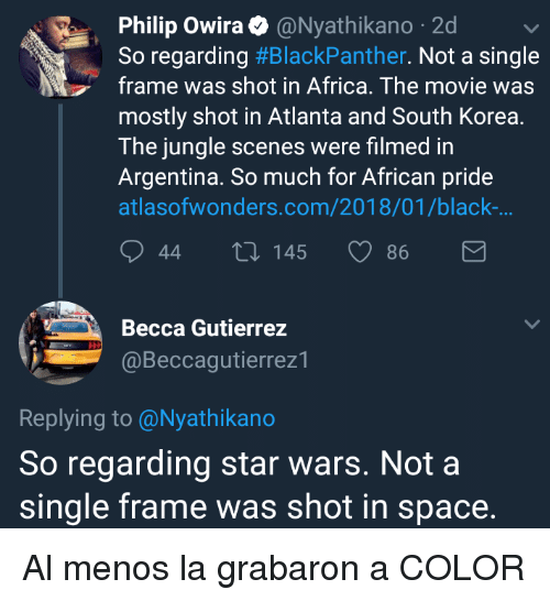 Africa, Star Wars, and Argentina: Philip Owira@Nyathikano 2d  So regarding #BlackPanther. Not a single  frame was shot in Africa. The movie was  mostly shot in Atlanta and South Korea.  The jungle scenes were filmed in  Argentina. So much for African pride  atlasofwonders.com/2018/01/black-  44  145  86  Becca Gutierrez  @Beccagutierrez1  Replying to @Nyathikano  So regarding star wars. Not a  single frame was shot in space. <p>Al menos la grabaron a COLOR</p>