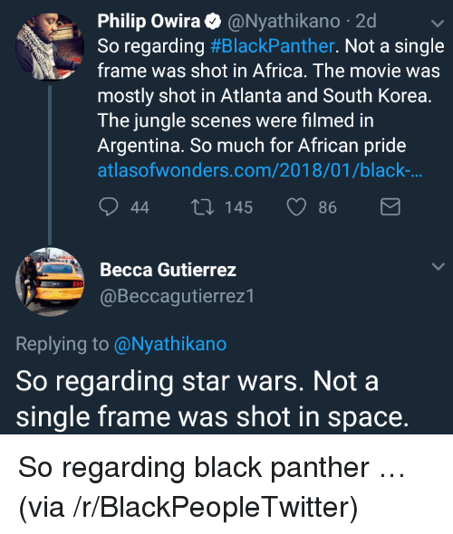 Africa, Blackpeopletwitter, and Star Wars: Philip Owira@Nyathikano 2d  So regarding #BlackPanther. Not a single  frame was shot in Africa. The movie was  mostly shot in Atlanta and South Korea.  The jungle scenes were filmed in  Argentina. So much for African pride  atlasofwonders.com/2018/01/black-  44  145  86  Becca Gutierrez  @Beccagutierrez1  Replying to @Nyathikano  So regarding star wars. Not a  single frame was shot in space. <p>So regarding black panther … (via /r/BlackPeopleTwitter)</p>