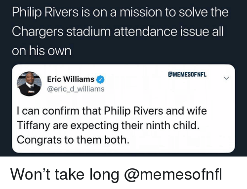 Sports, Chargers, and Tiffany: Philip Rivers is on a mission to solve the  Chargers stadium attendance issue all  on his own  CMEMESOFNFL  Eric Williams  @eric_d_williams  I can confirm that Philip Rivers and wife  Tiffany are expecting their ninth child  Congrats to them both Won't take long @memesofnfl