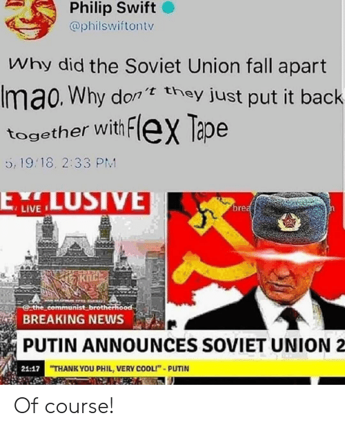 "Fall, Flexing, and News: Philip Swift  @philswiftontv  Why did the Soviet Union fall apart  Imao. Why don they just put it back  together with FleX Tape  5, 19.18. 2:33 PM  LUSIVE  ELW  brea  the communist brotherhood  BREAKING NEWS  PUTIN ANNOUNCES SOVIET UNION  21:17 THANK YOU PHIL, VERY COOLI""-PUTIN Of course!"