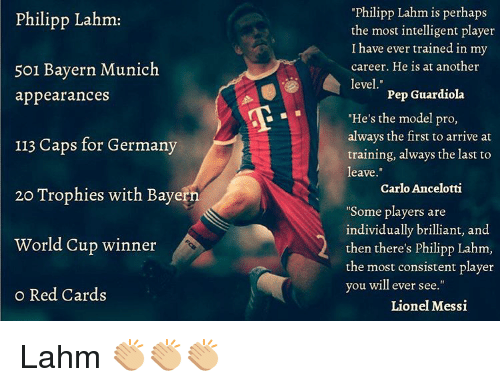 "Perhapes: Philipp Lahm:  501 Bayern Munich  appearances  113 Caps for Germany  20 Trophies with Bayern  World Cup winner  o Red Cards  Philipp Lahm is perhaps  the most intelligent player  I have ever trained in my  career. He is at another  level  Pep Guardiola  ""He's the model pro,  always the first to arrive at  training, always the last to  leave  Carlo Ancelotti  ""Some players are  individually brilliant, and  then there's philipp Lahm,  the most consistent player  you will ever see  Lionel Messi Lahm 👏🏼👏🏼👏🏼"