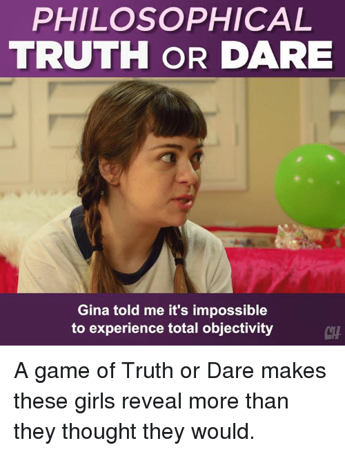 Girls, Memes, and Game: PHILOSOPHICAL  TRUTH OR DARE  Gina told me it's impossible  to experience total objectivity  CHA A game of Truth or Dare makes these girls reveal more than they thought they would.