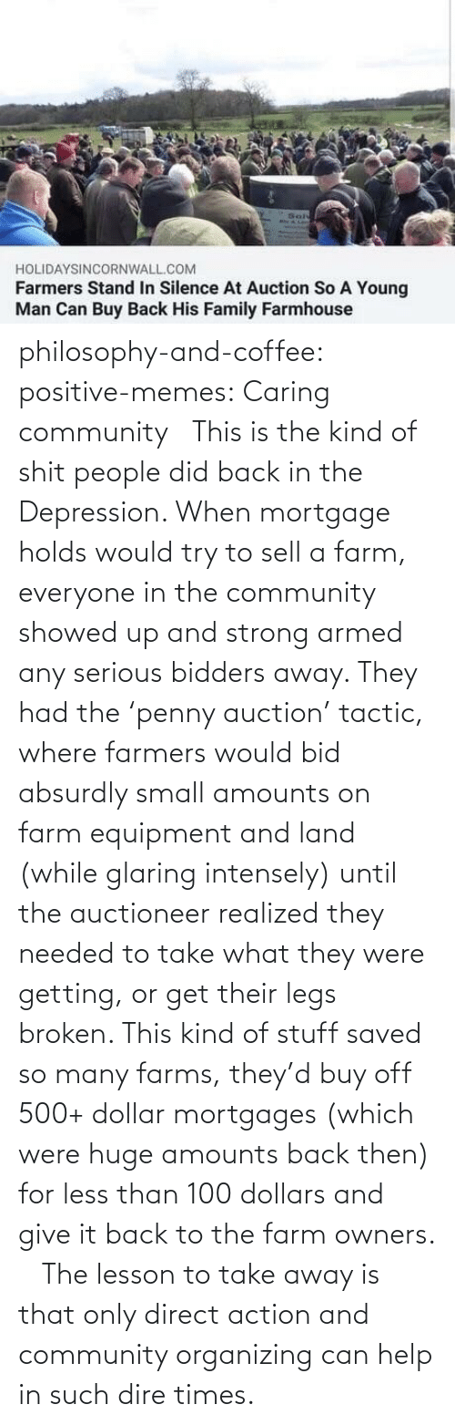 Realized: philosophy-and-coffee: positive-memes: Caring community   This is the kind of shit people did back in the Depression. When mortgage holds would try to sell a farm, everyone in the community showed up and strong armed any serious bidders away. They had the 'penny auction' tactic, where farmers would bid absurdly small amounts on farm equipment and land (while glaring intensely) until the auctioneer realized they needed to take what they were getting, or get their legs broken. This kind of stuff saved so many farms, they'd buy off 500+ dollar mortgages (which were huge amounts back then) for less than 100 dollars and give it back to the farm owners.     The lesson to take away is that only direct action and community organizing can help in such dire times.
