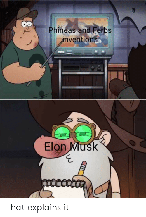 Explains: Phineas and Ferbs  inventions  Elon Musk  ncccct That explains it
