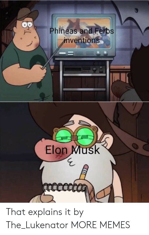Explains: Phineas and Ferbs  inventions  Elon Musk  ncccct That explains it by The_Lukenator MORE MEMES