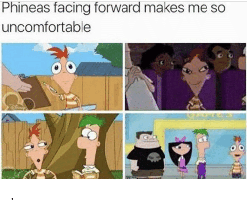 Uncomfortable,  Phineas, and Forward: Phineas facing forward makes me so  uncomfortable .