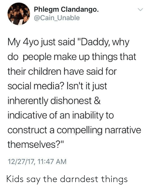 "Children, Social Media, and Kids: Phlegm Clandango.  @Cain_Unable  My 4yo just said ""Daddy, why  do people make up things that  their children have said for  social media? Isn't it just  inherently dishonest &  indicative of an inability to  construct a compelling narrative  themselves?""  12/27/17, 11:47 AM Kids say the darndest things"