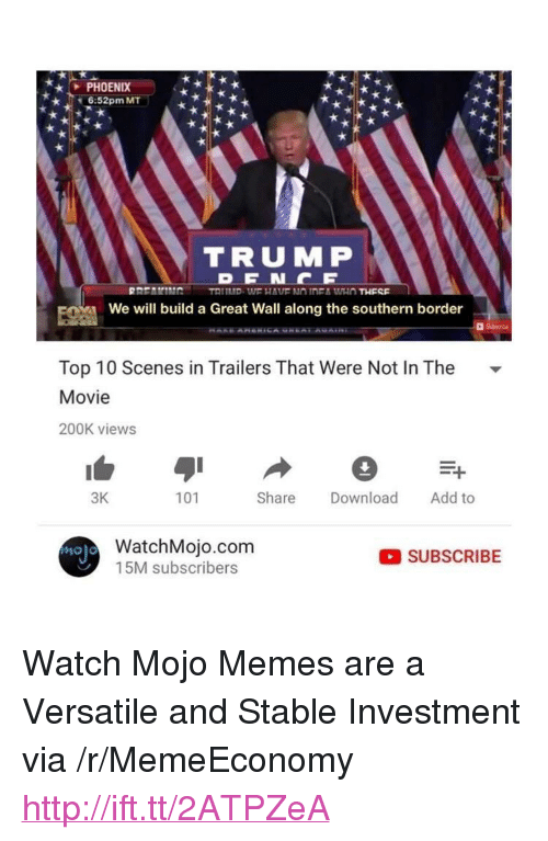 "Memes, Http, and Movie: PHOENIX  k6:52pm MT  TRUMP  We will build a Great Wall along the southern border  Top 10 Scenes in Trailers That Were Not In The -  Movie  200K views  3K  101  Share Download Add to  WatchMojo.com  15M subscribers  Molo  SUBSCRIBE <p>Watch Mojo Memes are a Versatile and Stable Investment via /r/MemeEconomy <a href=""http://ift.tt/2ATPZeA"">http://ift.tt/2ATPZeA</a></p>"