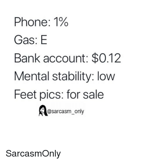 Funny, Memes, and Phone: Phone: 1%  Gas: E  Bank account: $0.12  Mental stability: low  Feet pics: for sale  @sarcasm only SarcasmOnly