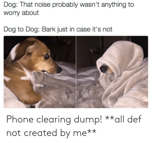 Created: Phone clearing dump! **all def not created by me**