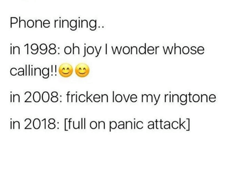 Ringtone: Phone ringing  in 1998: oh joy I wonder whose  calling!!e  in 2008: fricken love my ringtone  in 2018: [full on panic attack]