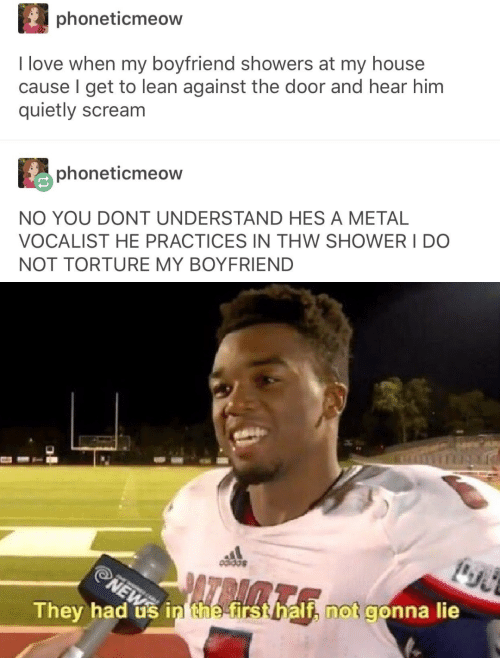 Lean, Love, and My House: phoneticmeow  I love when my boyfriend showers at my house  cause I get to lean against the door and hear him  quietly scream  phoneticmeow  NO YOU DONT UNDERSTAND HES A METAL  VOCALIST HE PRACTICES IN THW SHOWER I DO  NOT TORTURE MY BOYFRIEND  NEW  ATPAGTA  They had us in the first half, not gonna lie