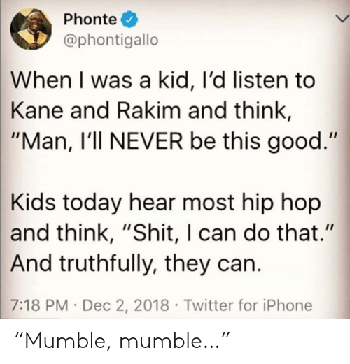 "Kids Today: Phonte  @phontigallo  When I was a kid, I'd listen to  Kane and Rakim and think,  ""Man, I'll NEVER be this good.""  Kids today hear most hip hop  and think, ""Shit, I can do that.""  And truthfully, they can.  