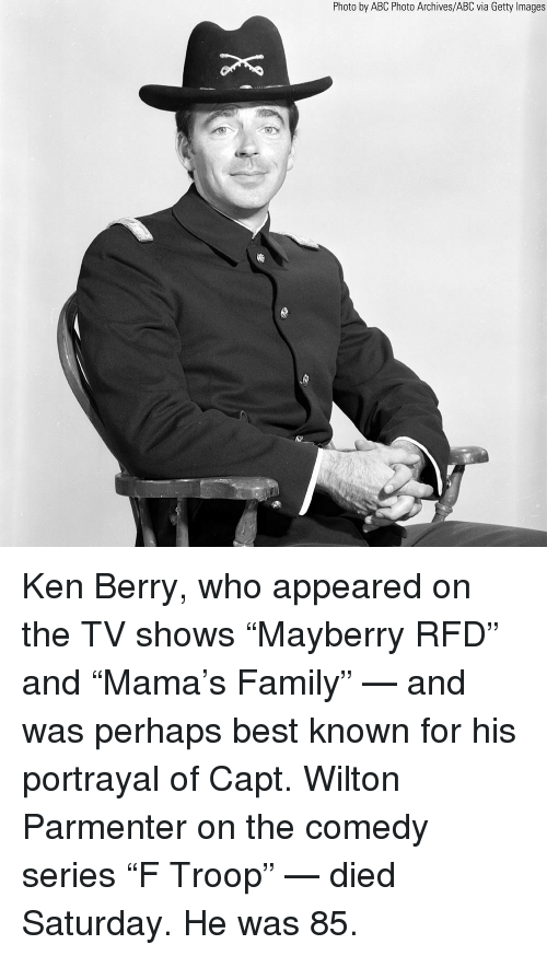 "Abc, Family, and Ken: Photo by ABC Photo Archives/ABC via Getty Images Ken Berry, who appeared on the TV shows ""Mayberry RFD"" and ""Mama's Family"" — and was perhaps best known for his portrayal of Capt. Wilton Parmenter on the comedy series ""F Troop"" — died Saturday. He was 85."
