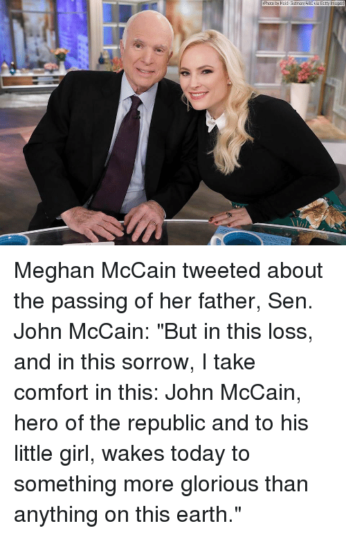 """Abc, Memes, and Earth: (Photo by Heidi Gutman/ABC via Getty Images) Meghan McCain tweeted about the passing of her father, Sen. John McCain: """"But in this loss, and in this sorrow, I take comfort in this: John McCain, hero of the republic and to his little girl, wakes today to something more glorious than anything on this earth."""""""