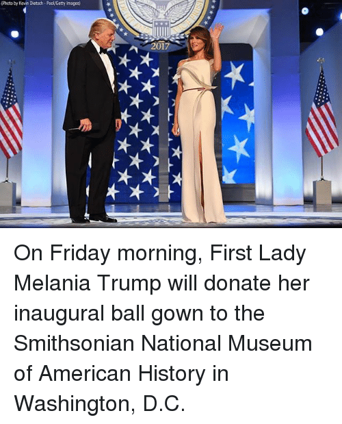Friday, Melania Trump, and Memes: (Photo by Kevin Dietsch-Pool/Getty Images  2017 On Friday morning, First Lady Melania Trump will donate her inaugural ball gown to the Smithsonian National Museum of American History in Washington, D.C.
