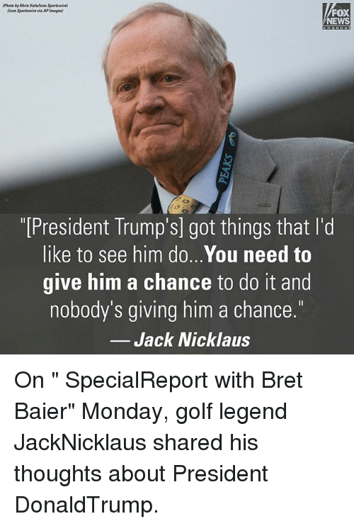 "Memes, News, and Fox News: (Photo by Khris Halwicon Sportswire)  (Icon Sportswire via APImages  FOX  NEWS  ""[President Trump's] got things that l'd  like to see him do...You need to  give him a chance to do it and  nobody's giving him a chance.  Jack Nicklaus On "" SpecialReport with Bret Baier"" Monday, golf legend JackNicklaus shared his thoughts about President DonaldTrump."