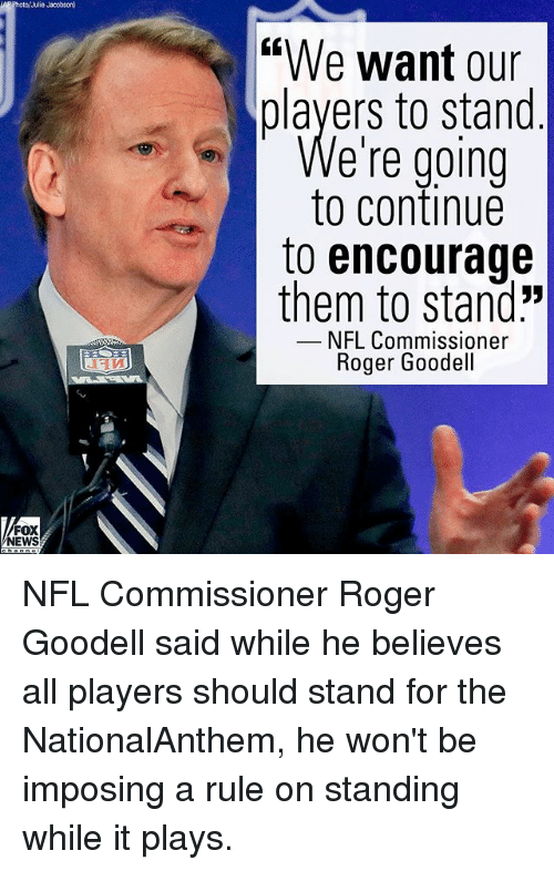 "Goodell: Photo/Julie Jacobson  ""We want our  players to stand  e're going  to continue  to encourage  them to stand:""  NFL Commissioner  Roger Goodell  FOX  NEWS NFL Commissioner Roger Goodell said while he believes all players should stand for the NationalAnthem, he won't be imposing a rule on standing while it plays."