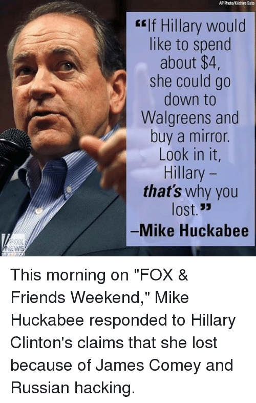 """Hillary Clinton, Memes, and Mirror: Photo/Kiichiro Sato  """"If Hillary would  like to spend  about $4  she could go  down to  Walgreens and  buy a mirror.  Look in it,  Hillary  that's why you  lost.""""  Mike Huckabee This morning on """"FOX & Friends Weekend,"""" Mike Huckabee responded to Hillary Clinton's claims that she lost because of James Comey and Russian hacking."""
