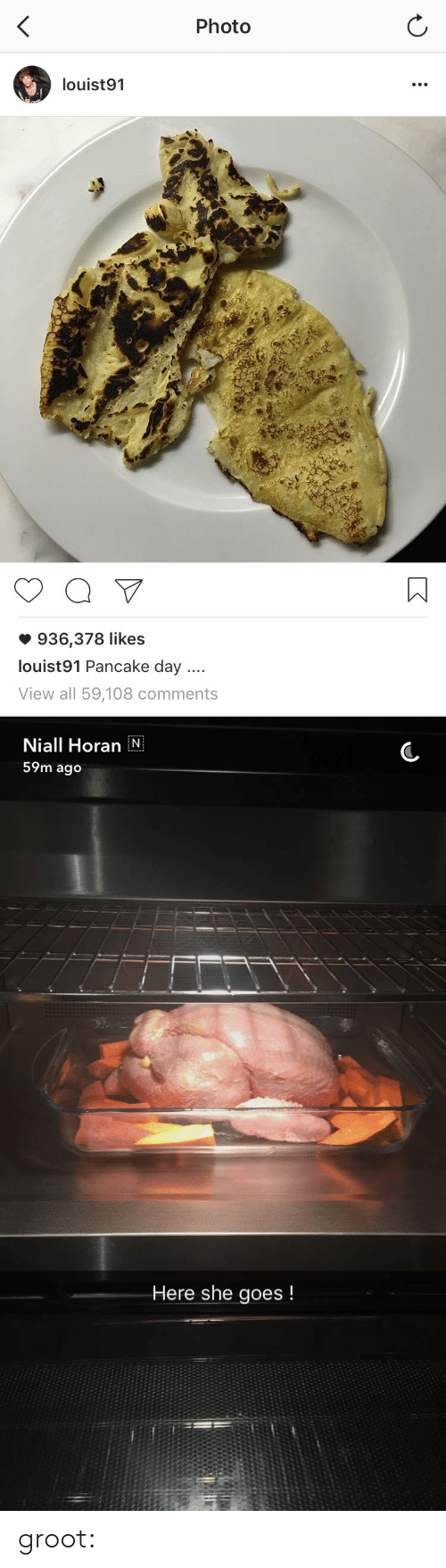 pancake day: Photo  louist91  936,378 likes  louist91 Pancake day  View all 59,108 comments   Niall Horan N  59m ago  Here she goes! groot: