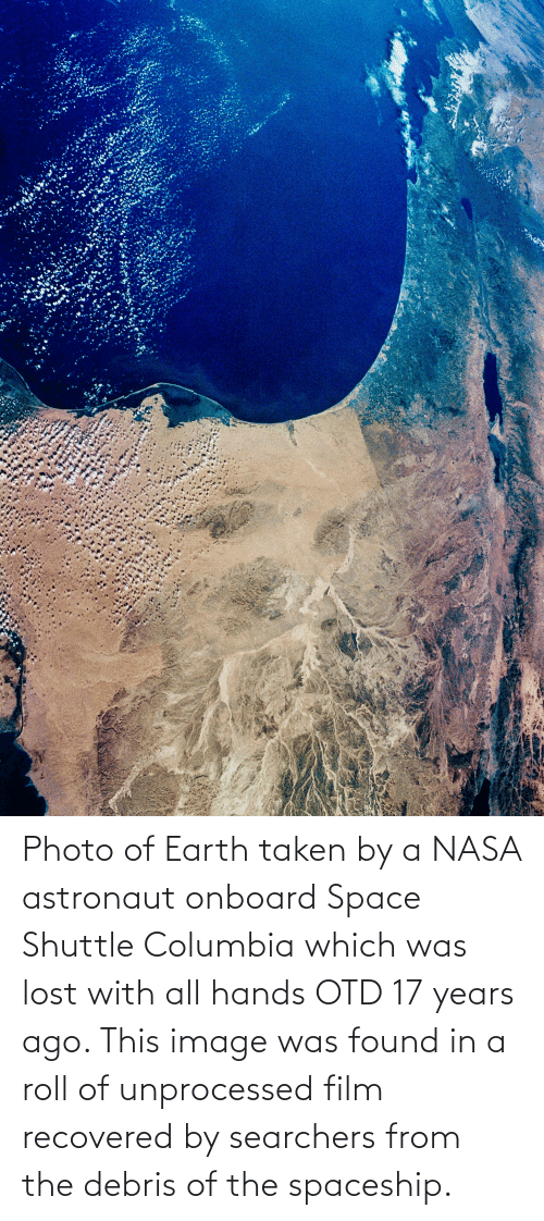 17 years: Photo of Earth taken by a NASA astronaut onboard Space Shuttle Columbia which was lost with all hands OTD 17 years ago. This image was found in a roll of unprocessed film recovered by searchers from the debris of the spaceship.