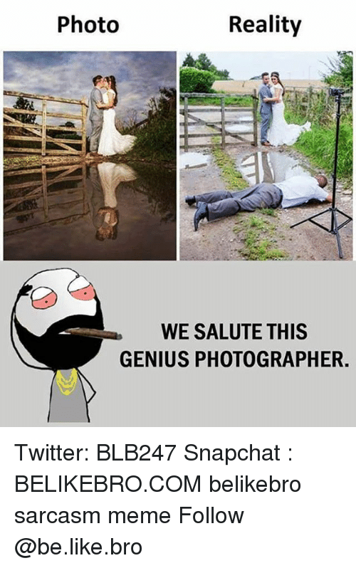 Be Like, Meme, and Memes: Photo  Reality  WE SALUTE THIS  GENIUS PHOTOGRAPHER. Twitter: BLB247 Snapchat : BELIKEBRO.COM belikebro sarcasm meme Follow @be.like.bro