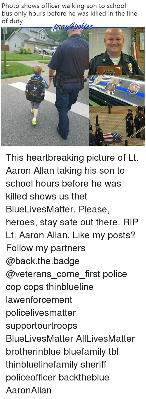 All Lives Matter, Memes, and Police: Photo shows officer walking son to school  bus only hours before he was killed in the line  of duty  y4polic This heartbreaking picture of Lt. Aaron Allan taking his son to school hours before he was killed shows us thet BlueLivesMatter. Please, heroes, stay safe out there. RIP Lt. Aaron Allan. Like my posts? Follow my partners @back.the.badge @veterans_сome_first police cop cops thinblueline lawenforcement policelivesmatter supportourtroops BlueLivesMatter AllLivesMatter brotherinblue bluefamily tbl thinbluelinefamily sheriff policeofficer backtheblue AaronAllan