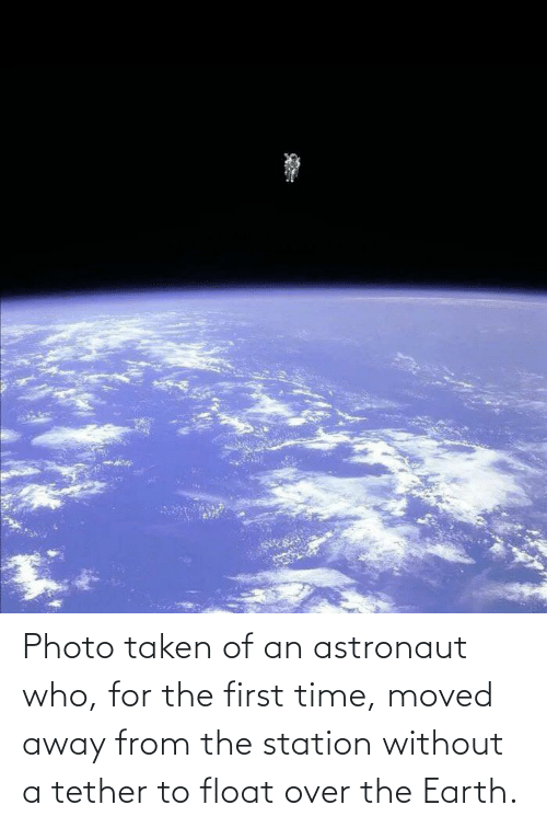 The First: Photo taken of an astronaut who, for the first time, moved away from the station without a tether to float over the Earth.