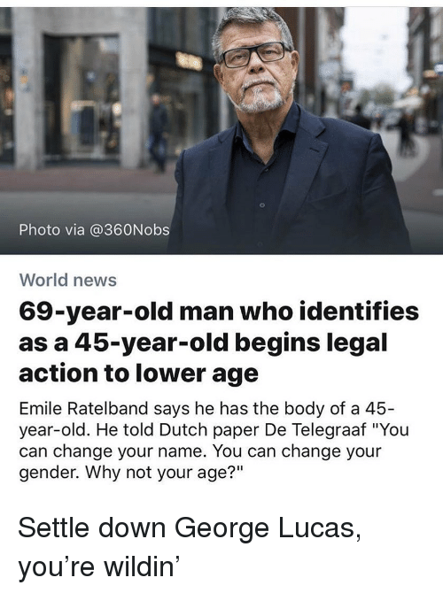 """Memes, News, and Old Man: Photo via @360Nobs  World news  69-year-old man who identifies  as a 45-year-old begins legal  action to lower age  Emile Ratelband says he has the body of a 45-  year-old. He told Dutch paper De Telegraaf """"Yoiu  can change your name. You can change your  gender. Why not your age?"""" Settle down George Lucas, you're wildin'"""