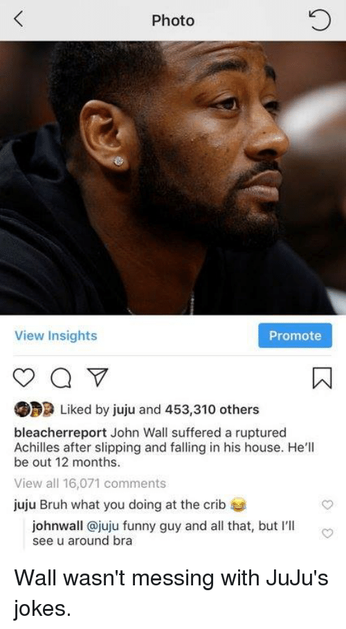 Bruh, Funny, and John Wall: Photo  View Insights  Promote  Liked by juju and 453,310 others  bleacherreport John Wall suffered a ruptured  Achilles after slipping and falling in his house. He'll  be out 12 months  View all 16,071 comments  juju Bruh what you doing at the crib  johnwall @juju funny guy and all that, but I'lI  see u around bra Wall wasn't messing with JuJu's jokes.