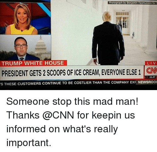 cnn.com, Memes, and White House: Photograph by Benjamin Rasmussen for  TRUMP WHITE HOUSE  LIV  PRESIDENT GETS 2 SCOOPS OF CE CREAM, EVERYONE ELSE 1  11.27  s THESE CUSTOMERS CONTINUE TO BE COSTLIER THAN THE coMPANY ExF NEwsRoor ‪Someone stop this mad man! Thanks @CNN for keepin us informed on what's really important.‬