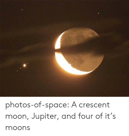 Tumblr, Blog, and Jupiter: photos-of-space:  A crescent moon, Jupiter, and four of it's moons