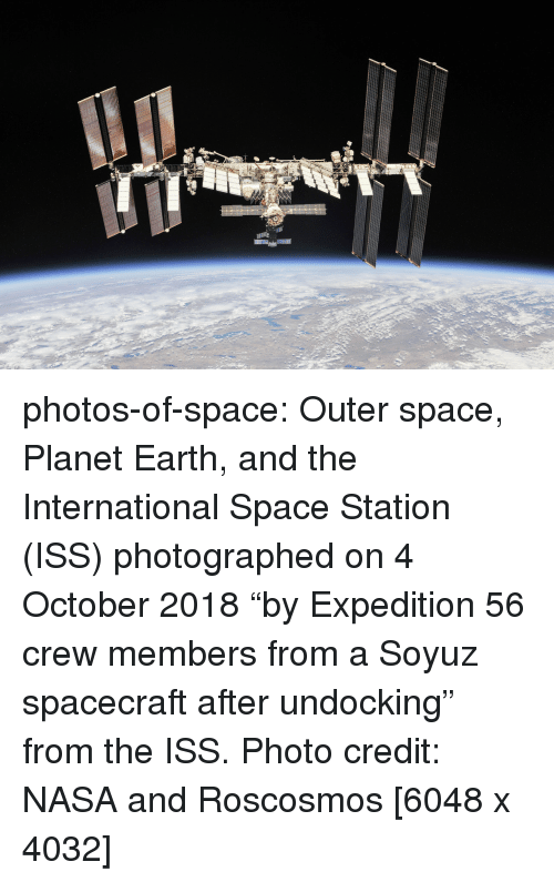 """photo credit: photos-of-space:  Outer space, Planet Earth, and the International Space Station (ISS) photographed on 4 October 2018 """"by Expedition 56 crew members from a Soyuz spacecraft after undocking"""" from the ISS. Photo credit: NASA and Roscosmos [6048 x 4032]"""