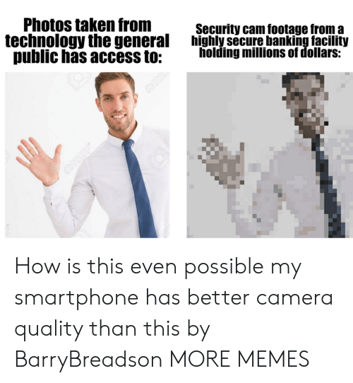 Millions Of: Photos taken from  technology the general  public has access to:  Security cam footage from a  highly secure banking facility  holding millions of dollars:  O23  OI23 RF How is this even possible my smartphone has better camera quality than this by BarryBreadson MORE MEMES