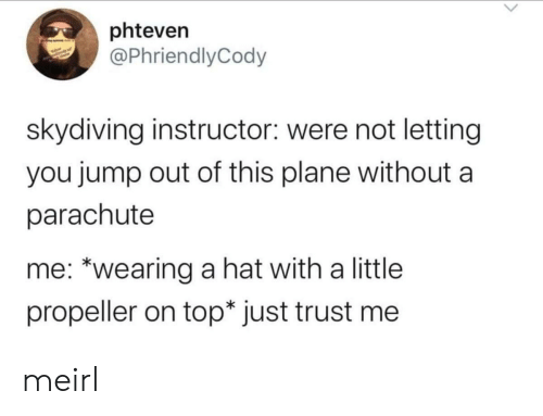 """Jump Out: phteven  @PhriendlyCody  skydiving instructor: were not letting  you jump out of this plane without  parachute  me: """"wearing a hat with a little  propeller on top* just trust me meirl"""