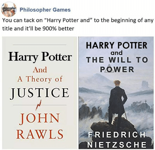 """Harry Potter, Games, and Justice: Phulnsohier Philosopher Games  You can tack on """"Harry Potter and"""" to the beginning of any  title and it'll be 900% better  HARRY POTTER  and  Harry Potter  THE WILL TO  POWER  And  A Theory of  JUSTICE  JOHN  RAWLS  FRIEDRICH  NIETZSCHE"""