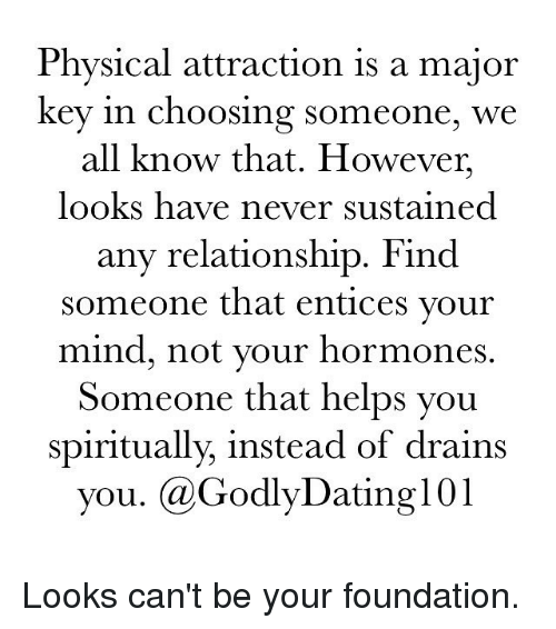 major key: Physical attraction is a major  key in choosing someone, we  all know that. However,  looks have never sustained  any relationship. Find  someone that entices your  mind, not your hormones  Someone that helps you  spiritually, instead of drains  you. GodlyDating101 Looks can't be your foundation.