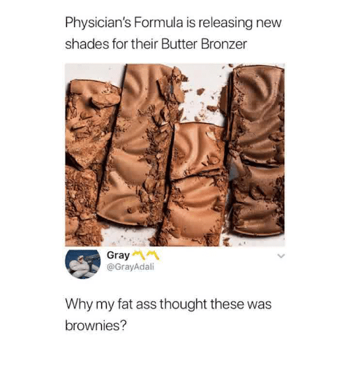 Ass, Fat Ass, and Memes: Physician's Formula is releasing new  shades for their Butter Bronzer  Gray  @GrayAdali  Why my fat ass thought these was  brownies?