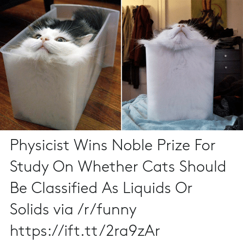 classified: Physicist Wins Noble Prize For Study On Whether Cats Should Be Classified As Liquids Or Solids via /r/funny https://ift.tt/2ra9zAr