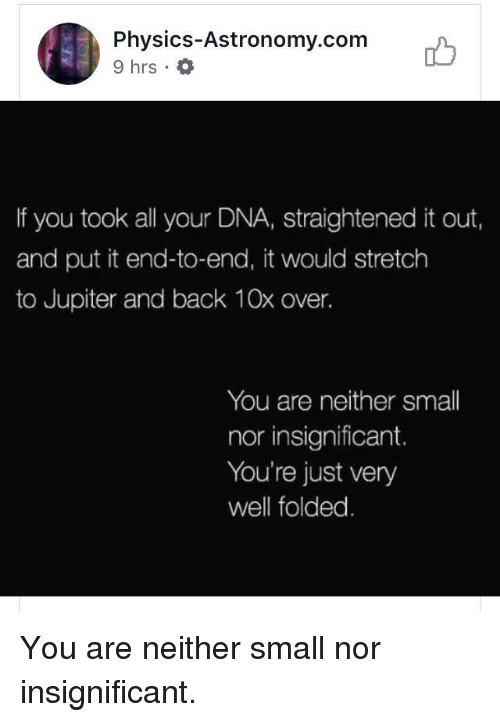 Jupiter, Physics, and Back: Physics-Astronomy.com  9 hrs .  ib  If you took all your DNA, straightened it out,  and put it end-to-end, it would stretch  to Jupiter and back 10x over.  You are neither small  nor insignificant.  You're just very  well folded You are neither small nor insignificant.