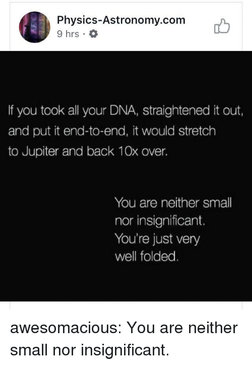 Tumblr, Blog, and Http: Physics-Astronomy.com  9 hrs .  ib  If you took all your DNA, straightened it out,  and put it end-to-end, it would stretch  to Jupiter and back 10x over.  You are neither small  nor insignificant.  You're just very  well folded awesomacious:  You are neither small nor insignificant.