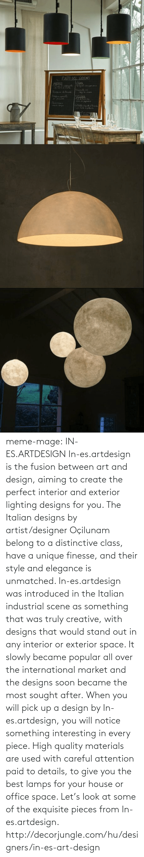 Designers: PIATIL LEL GIORNO  ANDTI  rehat om  dmare  Pmpora di tu  myura penaa  SCCONDI  aedel meme-mage:    IN-ES.ARTDESIGN In-es.artdesign is the fusion between art and design, aiming to create the perfect interior and exterior lighting designs for you. The Italian designs by artist/designer Oçilunam belong to a distinctive class, have a unique finesse, and their style and elegance is unmatched. In-es.artdesign was introduced in the Italian industrial scene as something that was truly creative, with designs that would stand out in any interior or exterior space. It slowly became popular all over the international market and the designs soon became the most sought after. When you will pick up a design by In-es.artdesign, you will notice something interesting in every piece. High quality materials are used with careful attention paid to details, to give you the best lamps for your house or office space. Let's look at some of the exquisite pieces from In-es.artdesign. http://decorjungle.com/hu/designers/in-es-art-design
